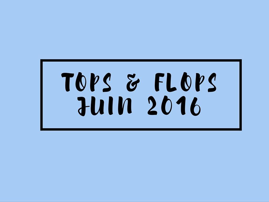 Tops & Flops de Juin 2016